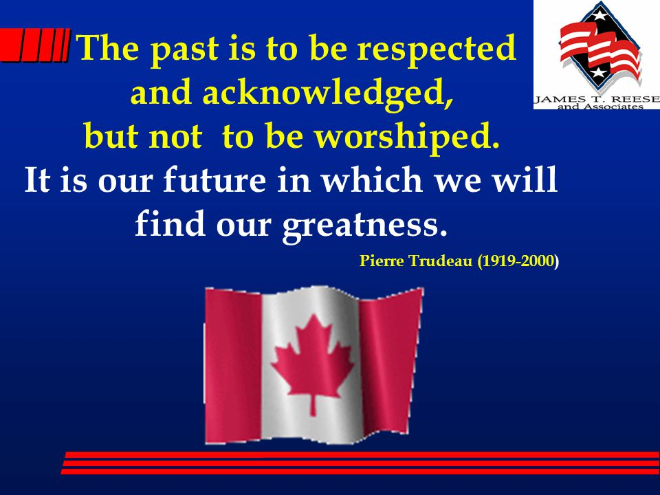 The past is to be respected and acknowledged, but not to be worshiped. It is our future in which we will find our greatness. Pierre Trudeau (1919-2000