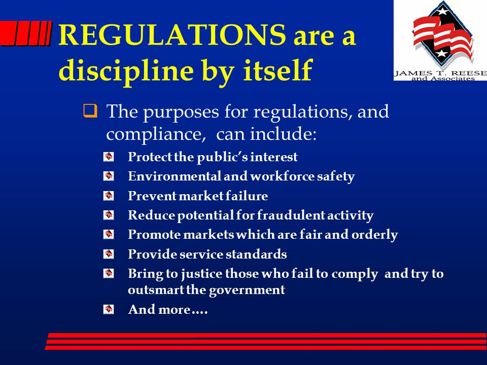REGULATIONS are a discipline by itself  The purposes for regulations, and compliance, can include: Protect the public's interest Environmental and workforce safety Prevent market failure Reduce potential for fraudulent activity Promote markets which are fair and orderly Provide service standards Bring to justice those who fail to comply and try to outsmart the government And more….