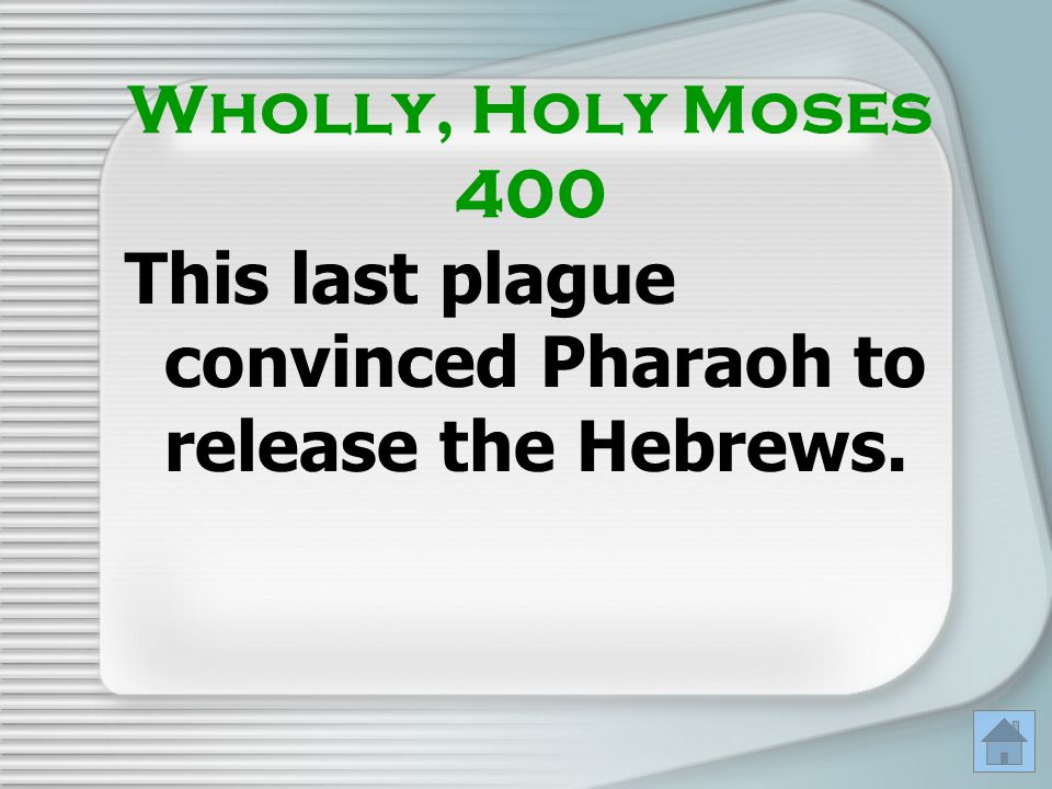 Wholly, Holy Moses 400 This last plague convinced Pharaoh to release the Hebrews.