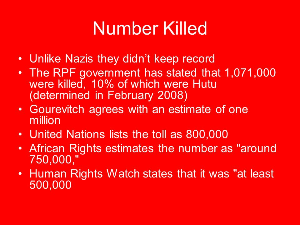 Number Killed Unlike Nazis they didn't keep record The RPF government has stated that 1,071,000 were killed, 10% of which were Hutu (determined in Feb
