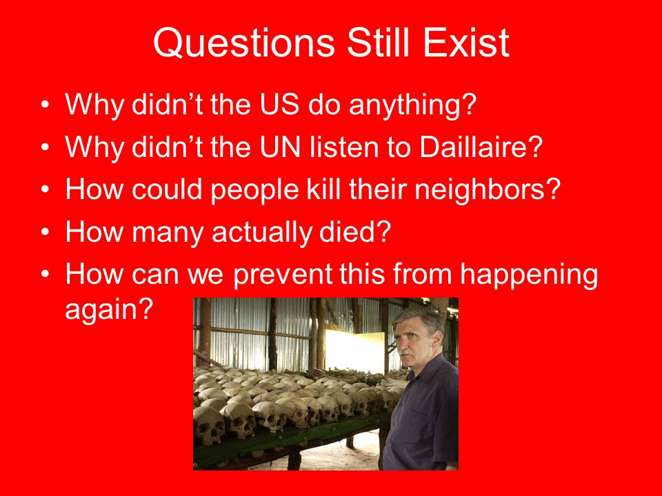 Questions Still Exist Why didn't the US do anything? Why didn't the UN listen to Daillaire? How could people kill their neighbors? How many actually d