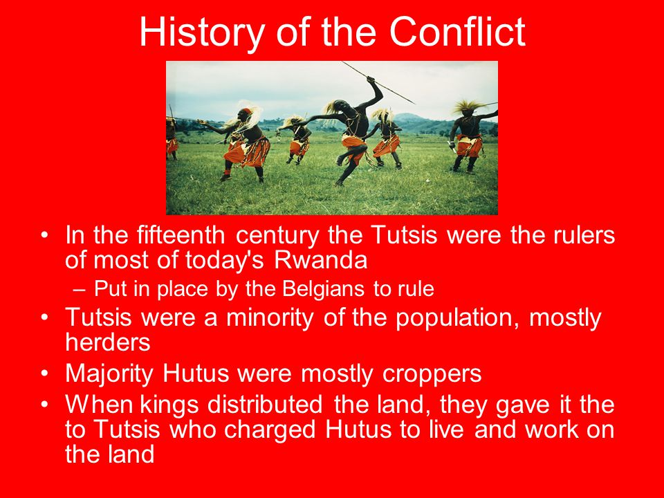 History of the Conflict In the fifteenth century the Tutsis were the rulers of most of today's Rwanda –Put in place by the Belgians to rule Tutsis wer