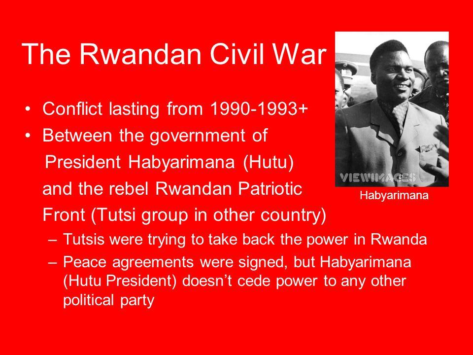 The Rwandan Civil War Conflict lasting from 1990-1993+ Between the government of President Habyarimana (Hutu) and the rebel Rwandan Patriotic Front (T