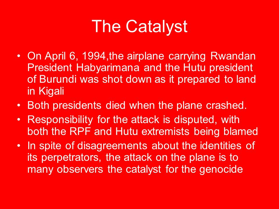 The Catalyst On April 6, 1994,the airplane carrying Rwandan President Habyarimana and the Hutu president of Burundi was shot down as it prepared to la