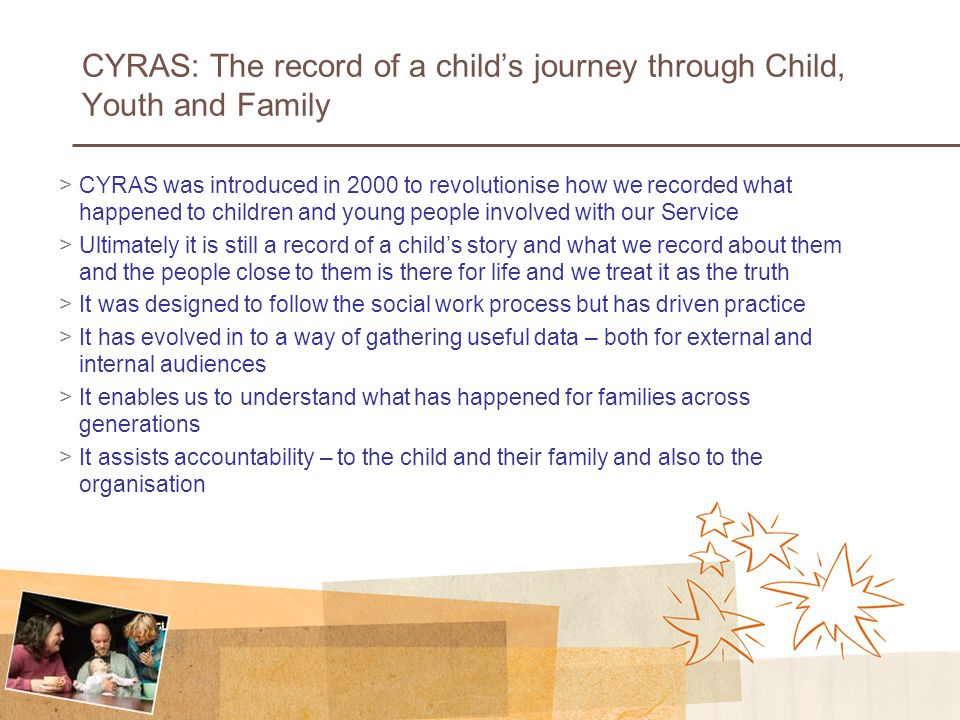 CYRAS: The record of a child's journey through Child, Youth and Family >CYRAS was introduced in 2000 to revolutionise how we recorded what happened to children and young people involved with our Service >Ultimately it is still a record of a child's story and what we record about them and the people close to them is there for life and we treat it as the truth >It was designed to follow the social work process but has driven practice >It has evolved in to a way of gathering useful data – both for external and internal audiences >It enables us to understand what has happened for families across generations >It assists accountability – to the child and their family and also to the organisation