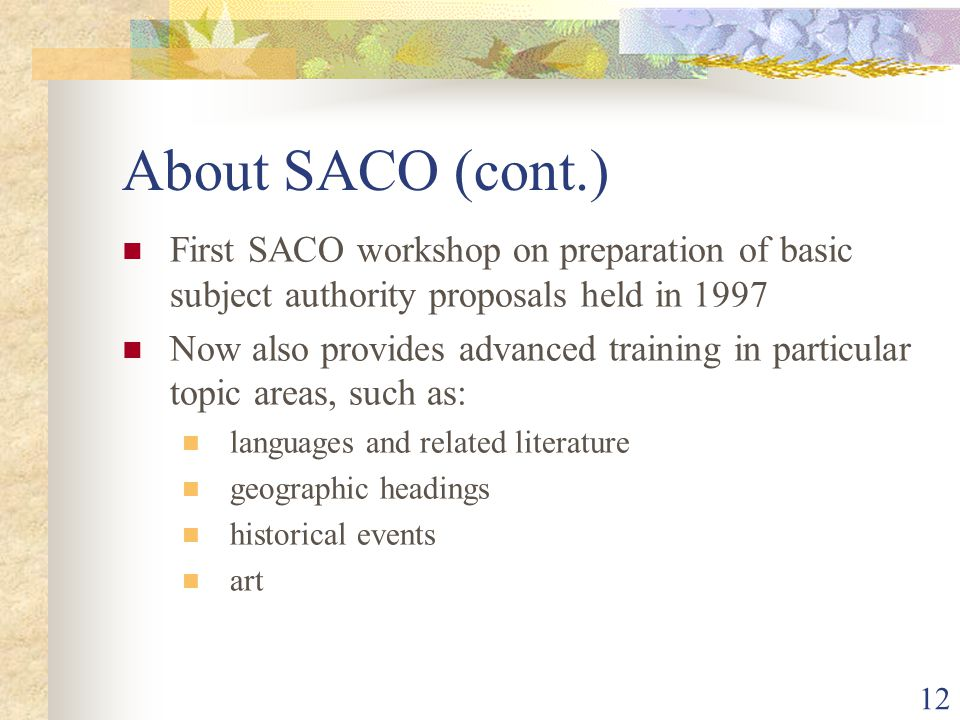 12 About SACO (cont.) First SACO workshop on preparation of basic subject authority proposals held in 1997 Now also provides advanced training in particular topic areas, such as: languages and related literature geographic headings historical events art