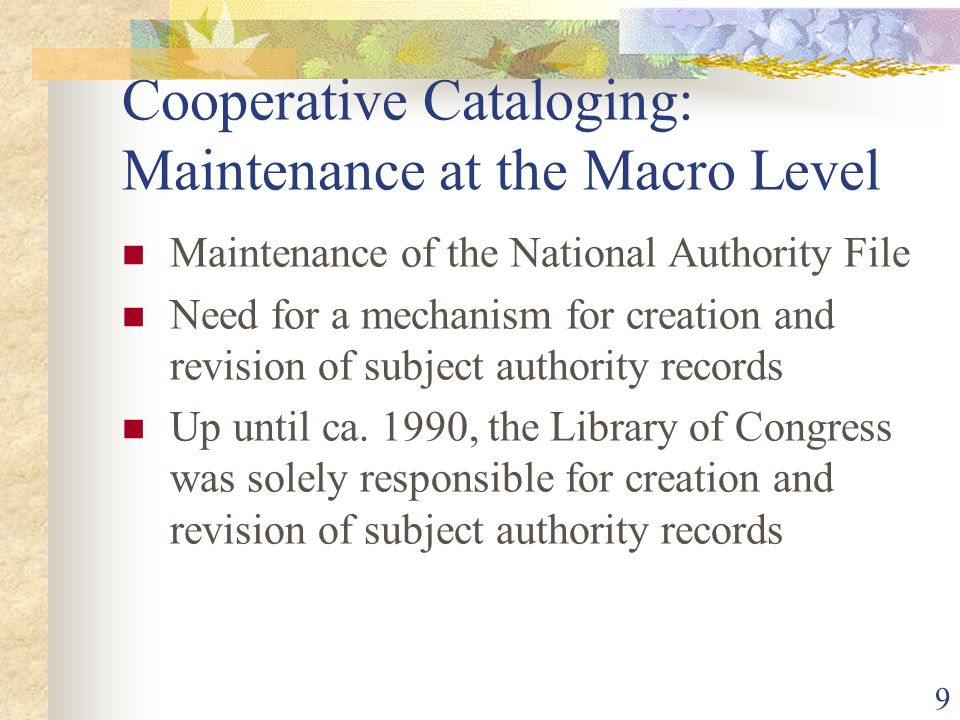 9 Cooperative Cataloging: Maintenance at the Macro Level Maintenance of the National Authority File Need for a mechanism for creation and revision of subject authority records Up until ca.
