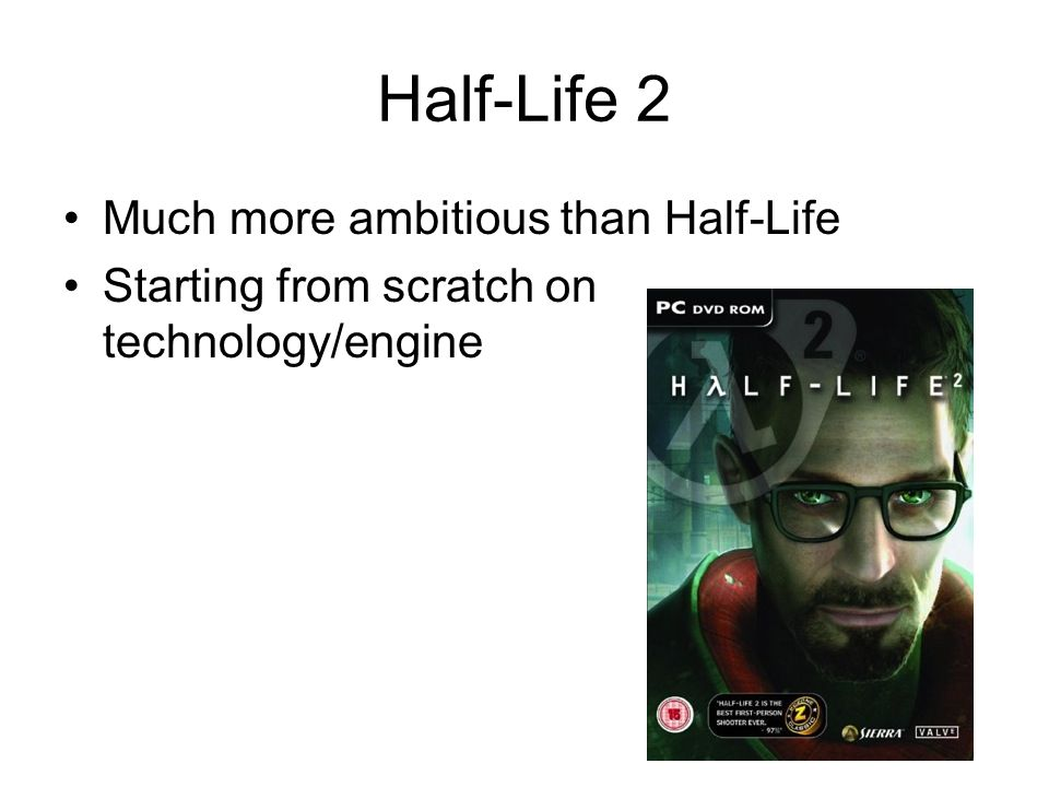 Half-Life 2 Much more ambitious than Half-Life Starting from scratch on technology/engine