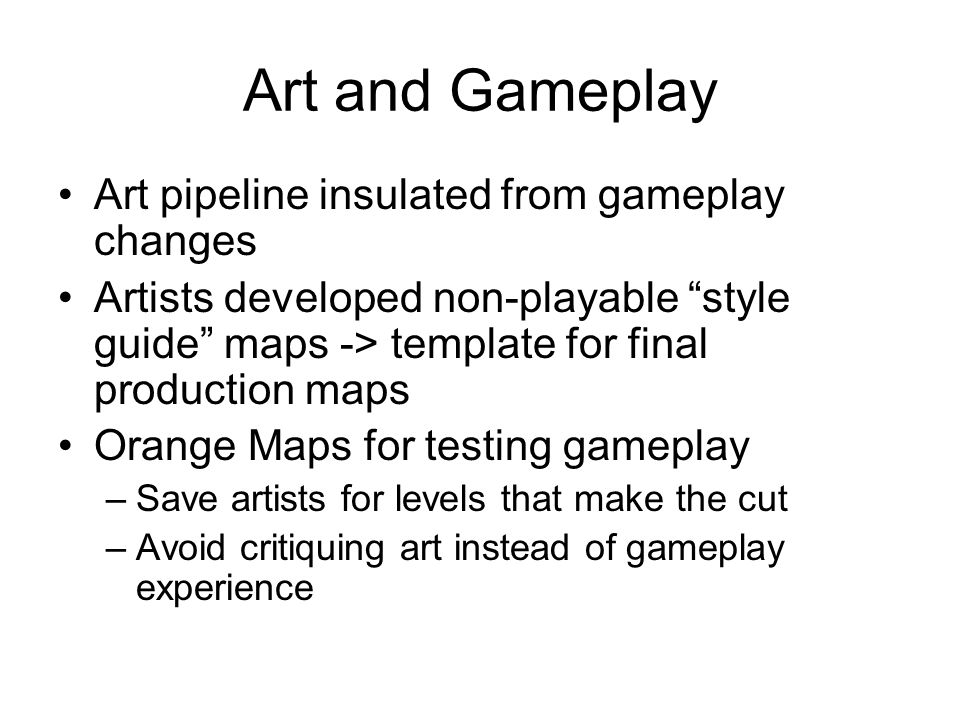 "Art and Gameplay Art pipeline insulated from gameplay changes Artists developed non-playable ""style guide"" maps -> template for final production maps"