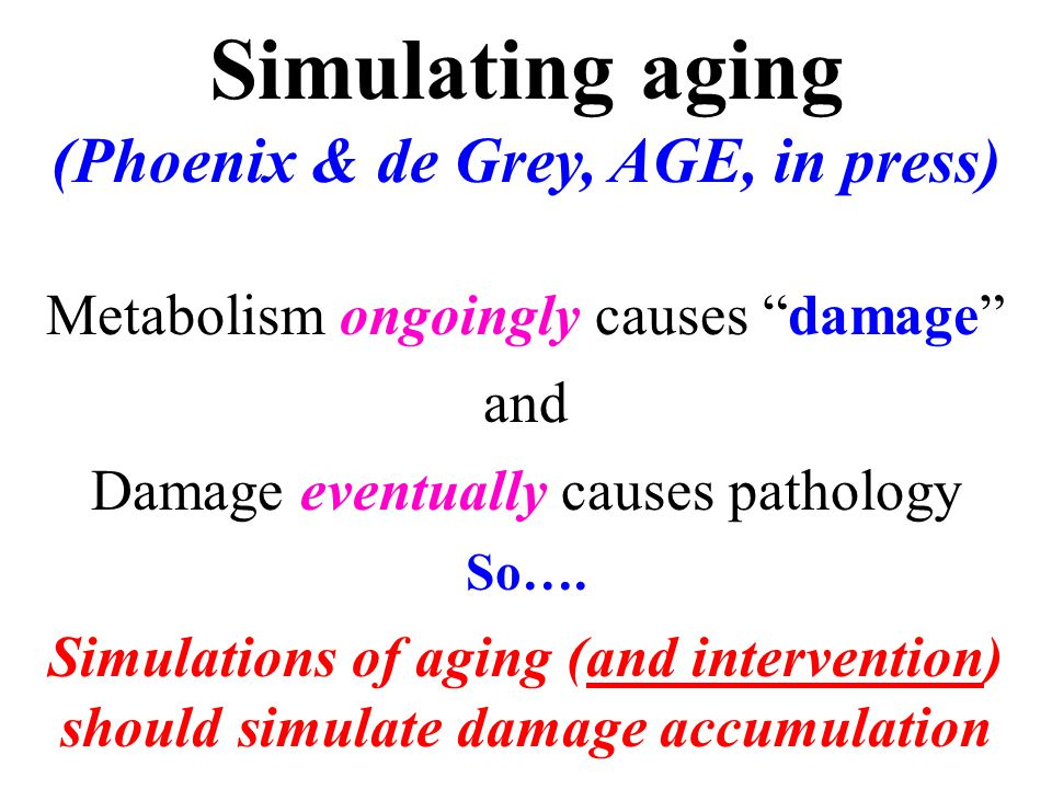 Simulating aging (Phoenix & de Grey, AGE, in press) Metabolism ongoingly causes damage and Damage eventually causes pathology So….