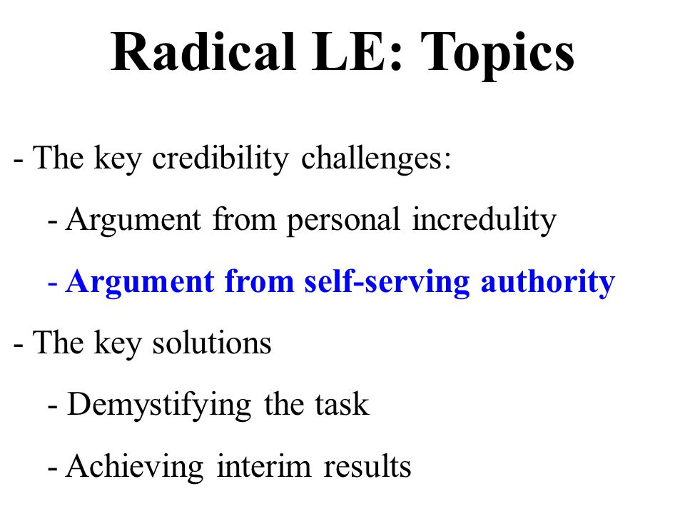Radical LE: Topics - The key credibility challenges: - Argument from personal incredulity - Argument from self-serving authority - The key solutions - Demystifying the task - Achieving interim results