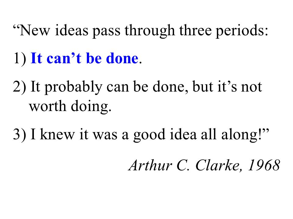 New ideas pass through three periods: 1) It can't be done.