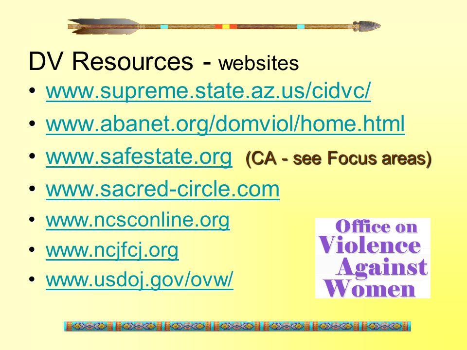 DV Resources - websites www.supreme.state.az.us/cidvc/www.supreme.state.az.us/cidvc/www.supreme.state.az.us/cidvc/ www.abanet.org/domviol/home.htmlwww.abanet.org/domviol/home.htmlwww.abanet.org/domviol/home.html www.safestate.org (CA - see Focus areas)www.safestate.org (CA - see Focus areas)www.safestate.org www.sacred-circle.comwww.sacred-circle.comwww.sacred-circle.com www.ncsconline.orgwww.ncsconline.orgwww.ncsconline.org www.ncjfcj.orgwww.ncjfcj.orgwww.ncjfcj.org www.usdoj.gov/ovw/www.usdoj.gov/ovw/www.usdoj.gov/ovw/