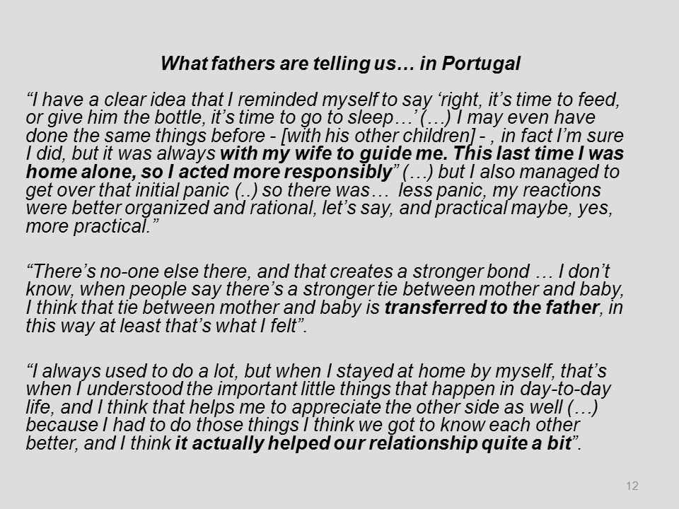 What fathers are telling us… in Portugal I have a clear idea that I reminded myself to say 'right, it's time to feed, or give him the bottle, it's time to go to sleep…' (…) I may even have done the same things before - [with his other children] -, in fact I'm sure I did, but it was always with my wife to guide me.