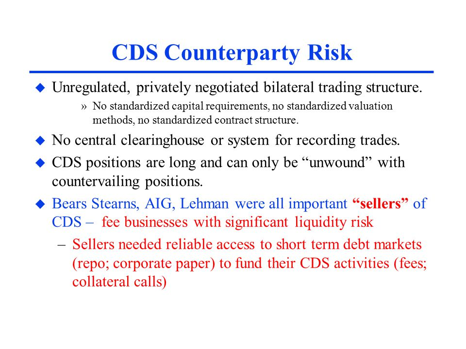 CDS Counterparty Risk u Unregulated, privately negotiated bilateral trading structure.