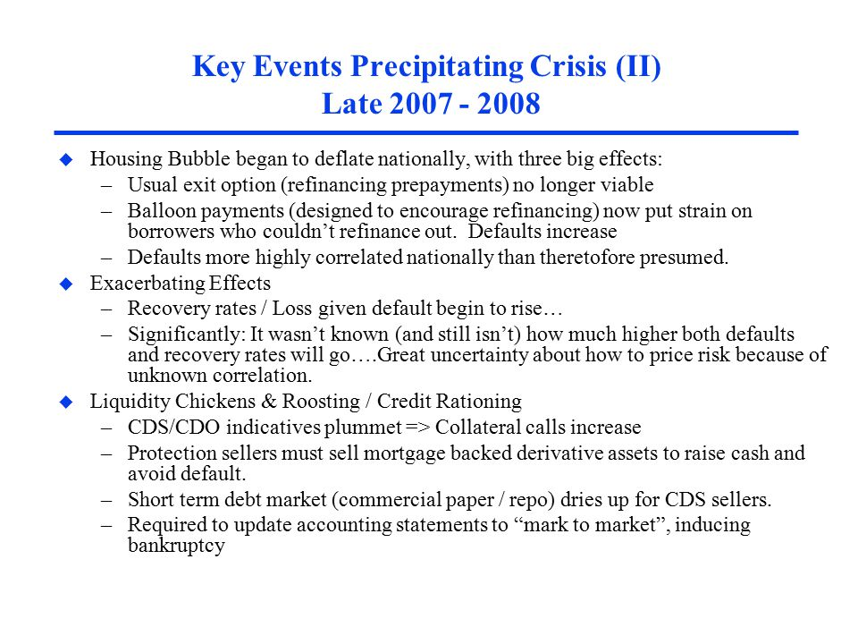 Key Events Precipitating Crisis (II) Late 2007 - 2008 u Housing Bubble began to deflate nationally, with three big effects: –Usual exit option (refinancing prepayments) no longer viable –Balloon payments (designed to encourage refinancing) now put strain on borrowers who couldn't refinance out.