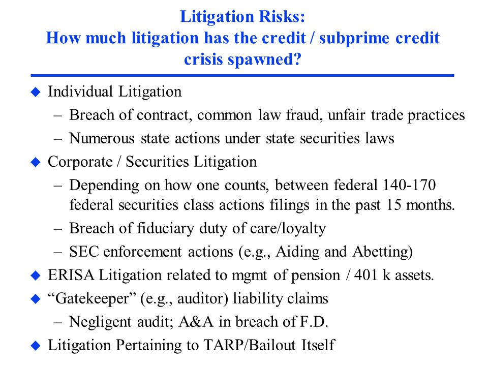 Litigation Risks: How much litigation has the credit / subprime credit crisis spawned? u Individual Litigation –Breach of contract, common law fraud,