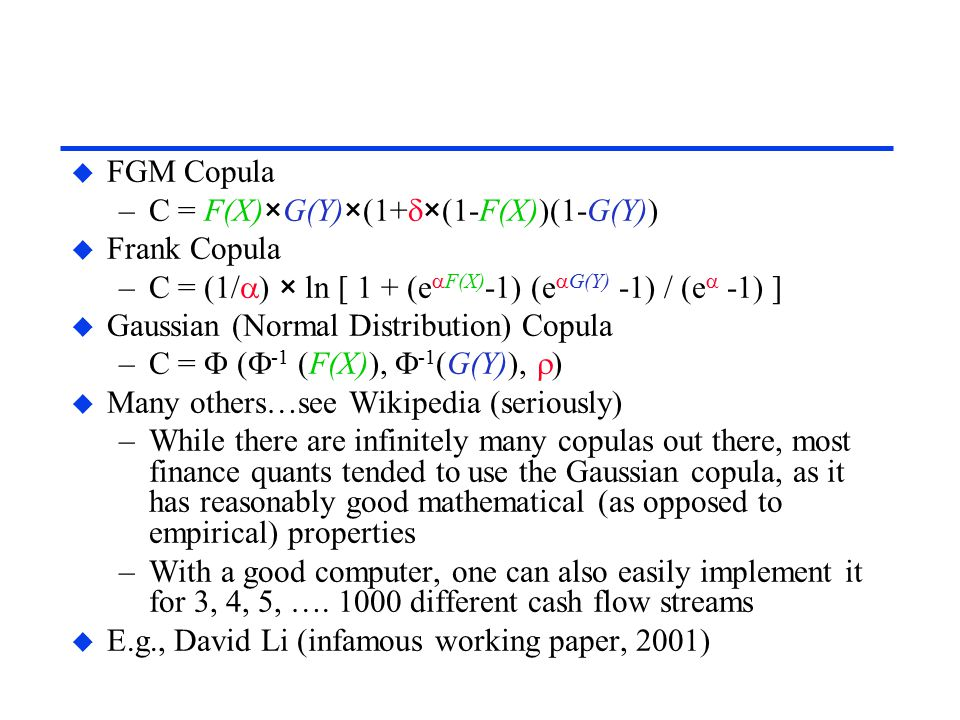 u FGM Copula –C = F(X)×G(Y)×(1+  ×(1-F(X))(1-G(Y)) u Frank Copula –C = (1/  ) × ln [ 1 + (e  F(X) -1) (e  G(Y) -1) / (e  -1) ] u Gaussian (Normal Distribution) Copula –C =  (  -1 (F(X)),  -1 (G(Y)),  ) u Many others…see Wikipedia (seriously) –While there are infinitely many copulas out there, most finance quants tended to use the Gaussian copula, as it has reasonably good mathematical (as opposed to empirical) properties –With a good computer, one can also easily implement it for 3, 4, 5, ….