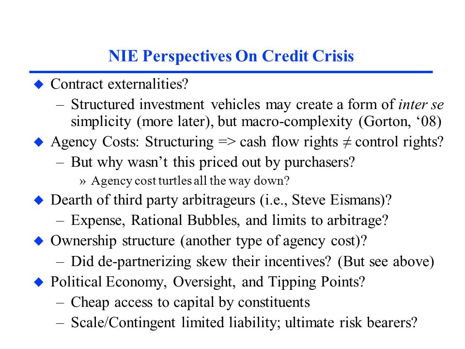NIE Perspectives On Credit Crisis u Contract externalities? –Structured investment vehicles may create a form of inter se simplicity (more later), but
