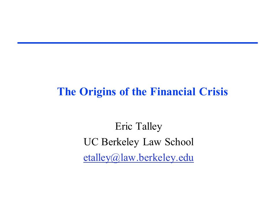 The Origins of the Financial Crisis Eric Talley UC Berkeley Law School etalley@law.berkeley.edu