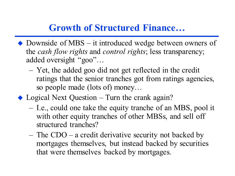 Growth of Structured Finance… u Downside of MBS – it introduced wedge between owners of the cash flow rights and control rights; less transparency; ad
