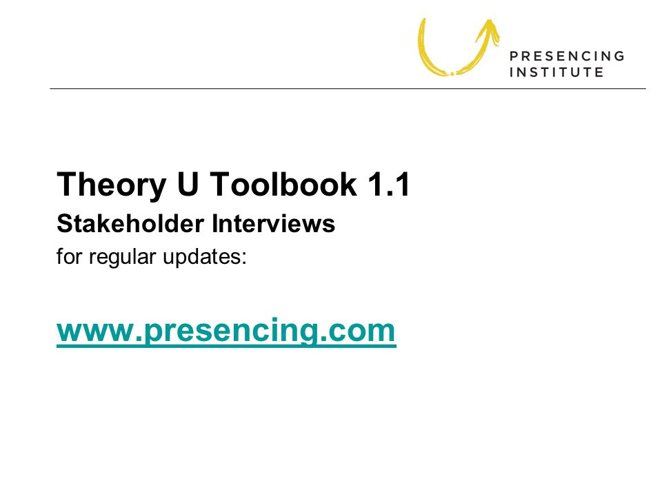Theory U Toolbook 1.1 for regular updates: www.presencing.com www.presencing.com Stakeholder Interviews