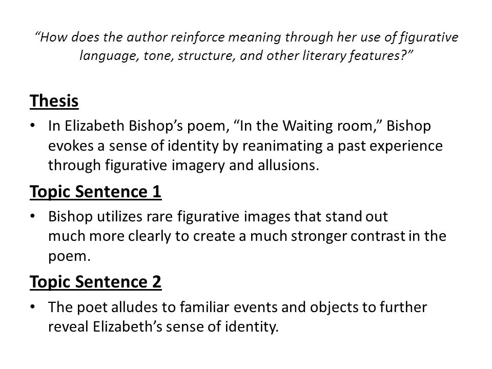 How does the author reinforce meaning through her use of figurative language, tone, structure, and other literary features Thesis In Elizabeth Bishop's poem, In the Waiting room, Bishop evokes a sense of identity by reanimating a past experience through figurative imagery and allusions.