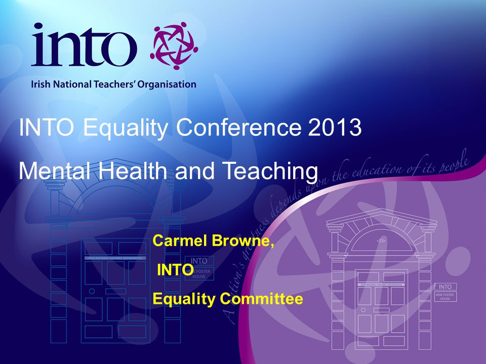 Carmel Browne, INTO Equality Committee INTO Equality Conference 2013 Mental Health and Teaching