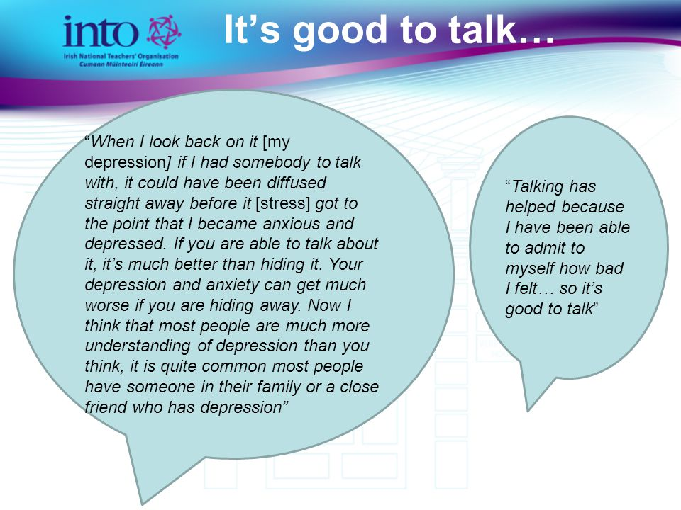 It's good to talk… When I look back on it [my depression] if I had somebody to talk with, it could have been diffused straight away before it [stress] got to the point that I became anxious and depressed.