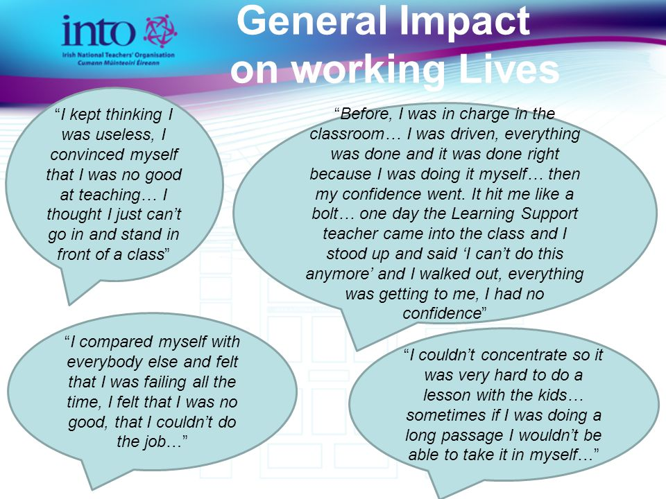General Impact on working Lives I kept thinking I was useless, I convinced myself that I was no good at teaching… I thought I just can't go in and stand in front of a class Before, I was in charge in the classroom… I was driven, everything was done and it was done right because I was doing it myself… then my confidence went.