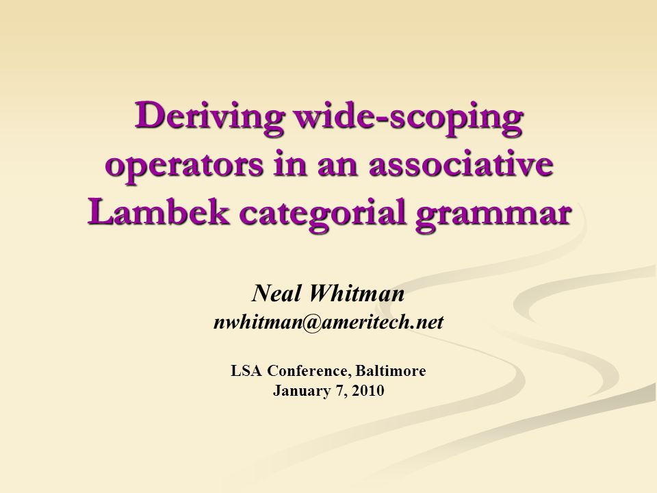Deriving wide-scoping operators in an associative Lambek categorial grammar Neal Whitman nwhitman@ameritech.net LSA Conference, Baltimore January 7, 2010