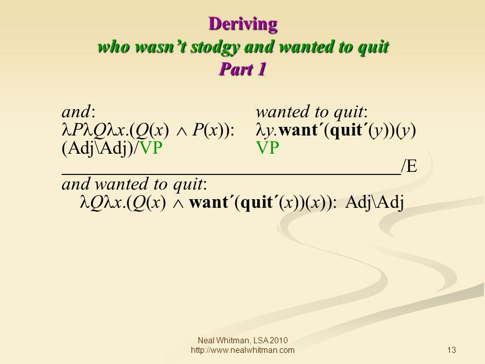 13 Neal Whitman, LSA 2010 http://www.nealwhitman.com Deriving who wasn't stodgy and wanted to quit Part 1 and: wanted to quit: P Q x  Q(x)  P(x)): y.want´(quit´(y))(y) (Adj\Adj)/VPVP /E and wanted to quit: Q x  Q(x)  want´(quit´(x))(x)  Adj\Adj