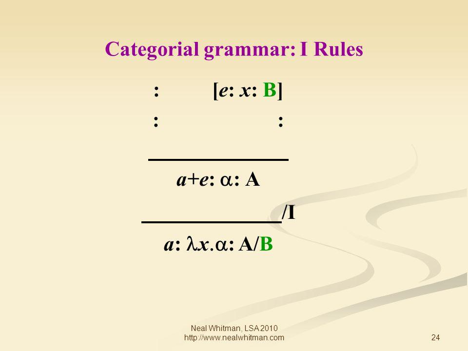 24 Neal Whitman, LSA 2010 http://www.nealwhitman.com Categorial grammar: I Rules : [e: x: B] : a+e:  : A /I a: x  : A/B