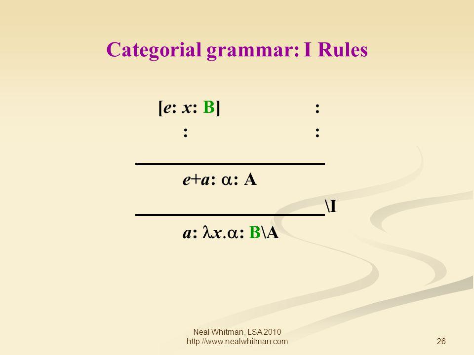 26 Neal Whitman, LSA 2010 http://www.nealwhitman.com Categorial grammar: I Rules [e: x: B] : : e+a:  : A \I a: x  : B\A