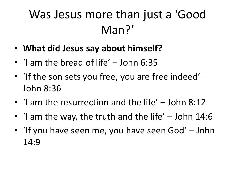 Was Jesus more than just a 'Good Man ' What did Jesus say about himself.