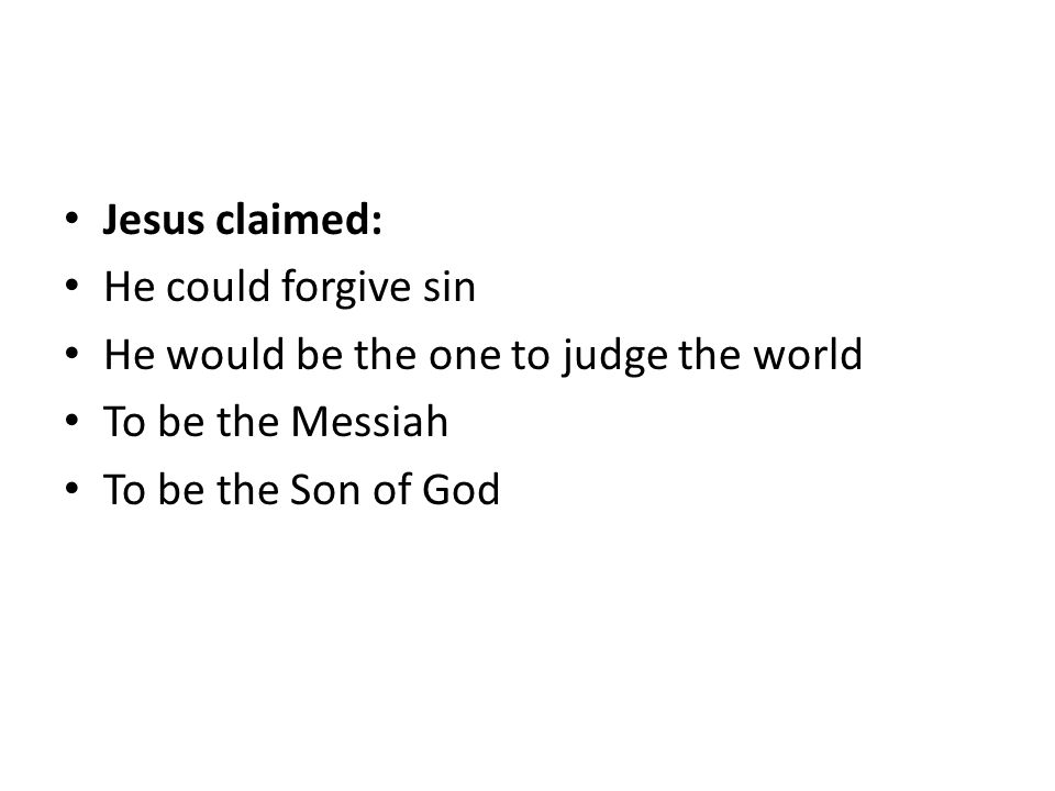Jesus claimed: He could forgive sin He would be the one to judge the world To be the Messiah To be the Son of God