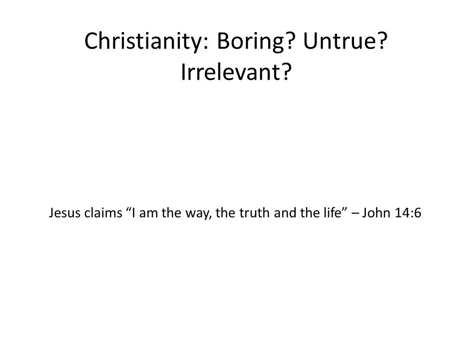 "Christianity: Boring? Untrue? Irrelevant? Jesus claims ""I am the way, the truth and the life"" – John 14:6"