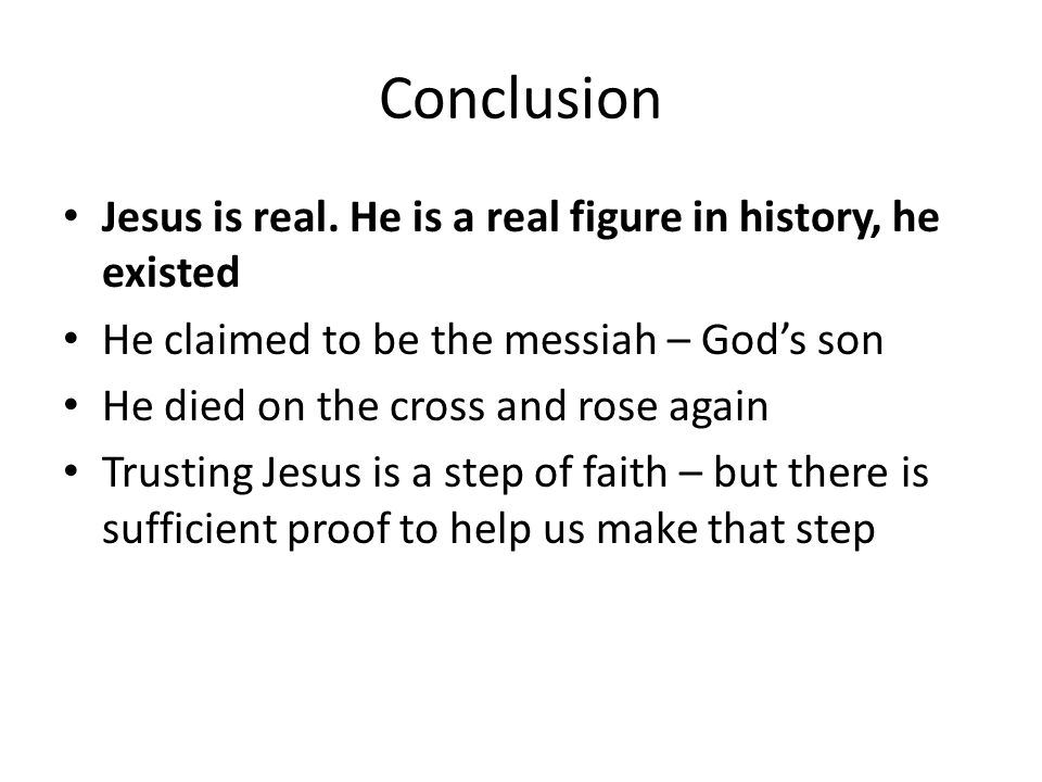 Conclusion Jesus is real. He is a real figure in history, he existed He claimed to be the messiah – God's son He died on the cross and rose again Trus