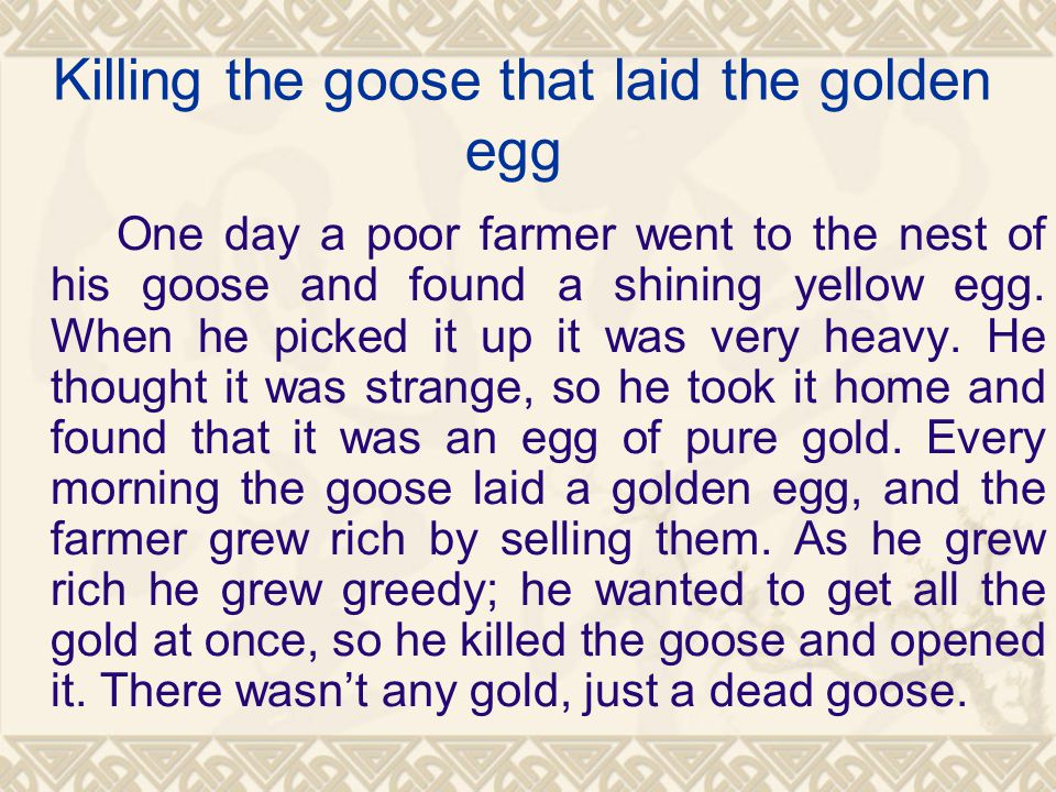 Killing the goose that laid the golden egg One day a poor farmer went to the nest of his goose and found a shining yellow egg.