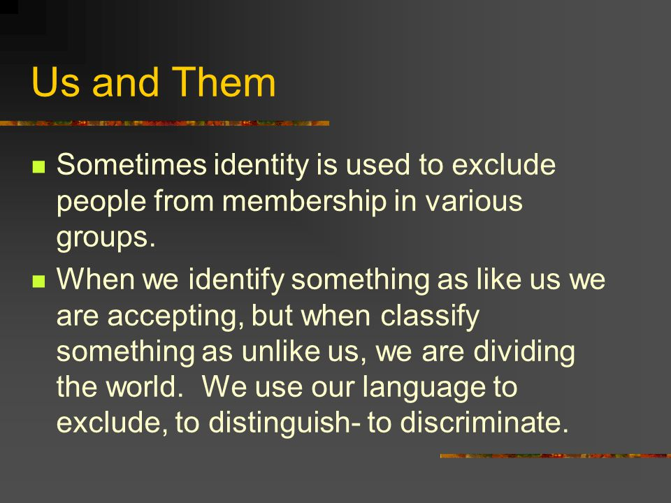 Us and Them Sometimes identity is used to exclude people from membership in various groups. When we identify something as like us we are accepting, bu
