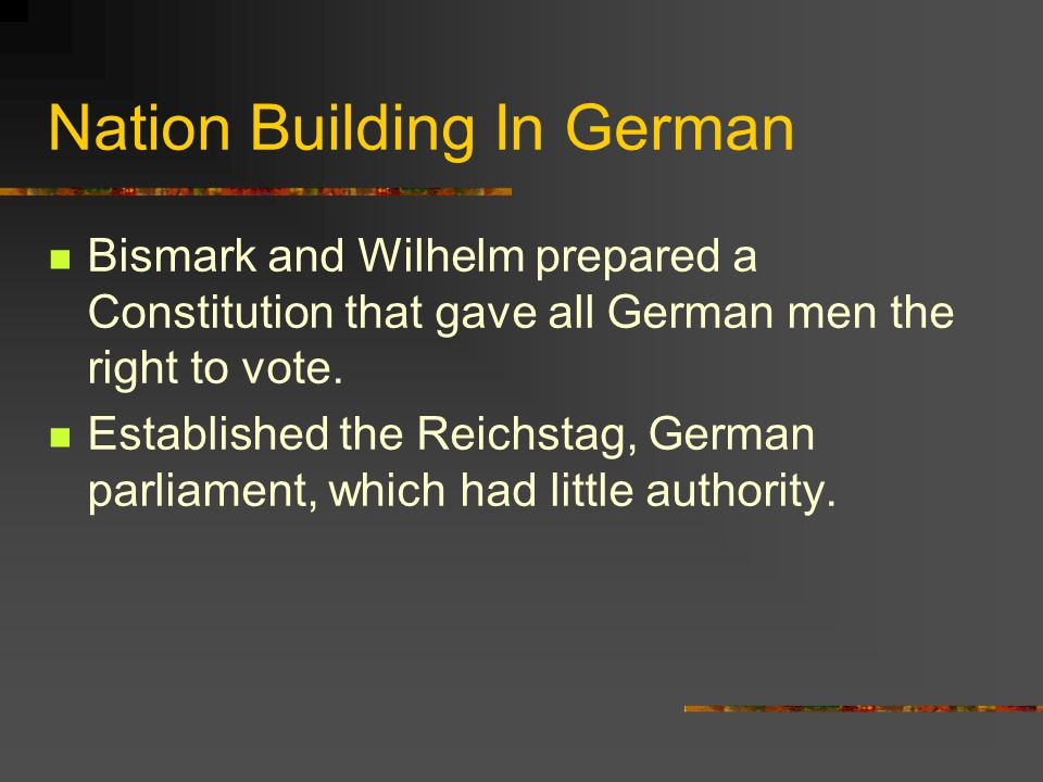 Nation Building In German Bismark and Wilhelm prepared a Constitution that gave all German men the right to vote. Established the Reichstag, German pa