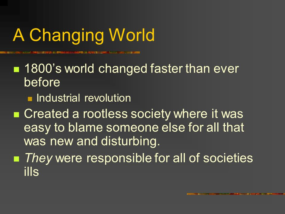 A Changing World 1800's world changed faster than ever before Industrial revolution Created a rootless society where it was easy to blame someone else