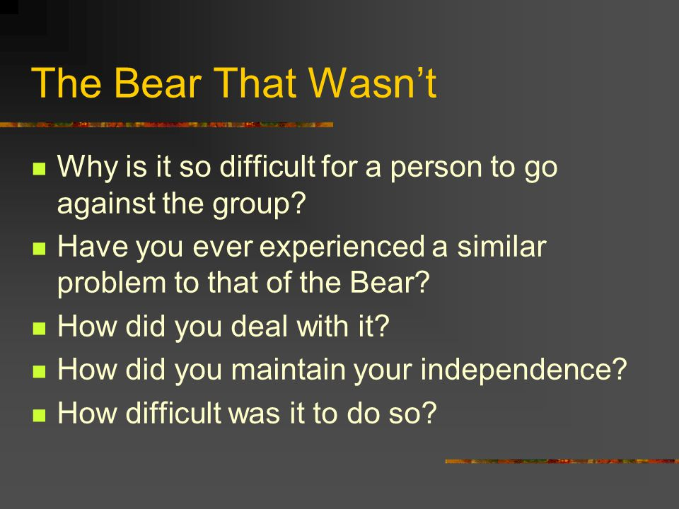 The Bear That Wasn't Why is it so difficult for a person to go against the group? Have you ever experienced a similar problem to that of the Bear? How