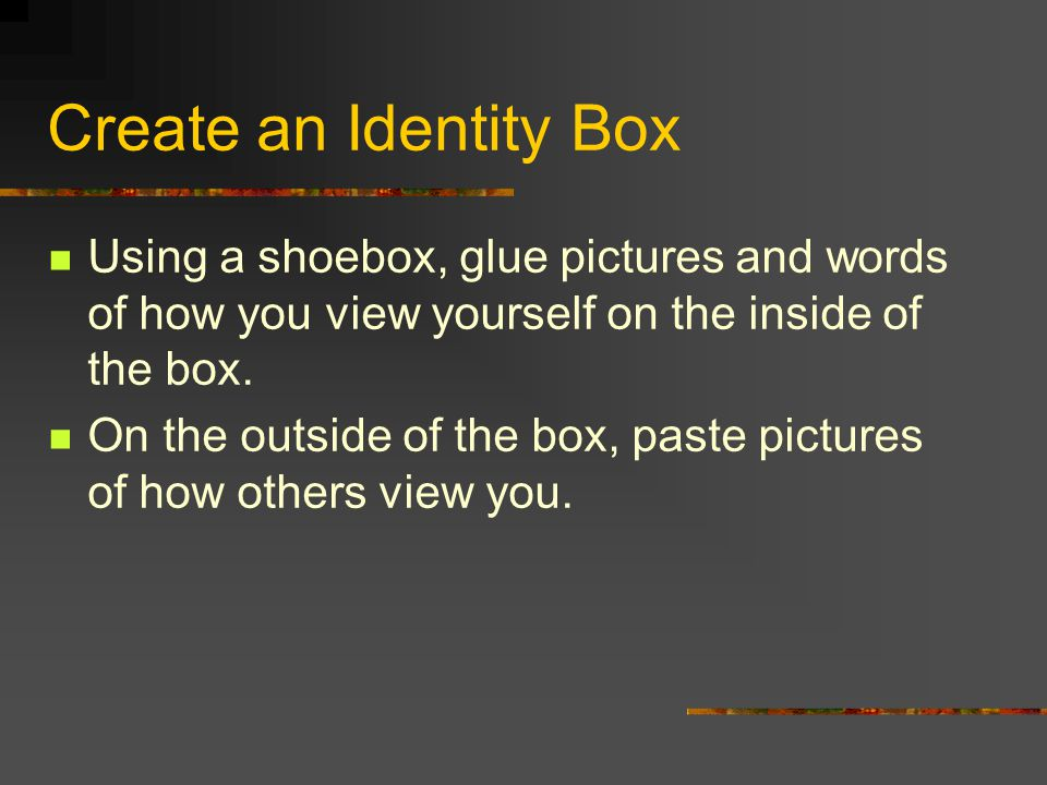 Create an Identity Box Using a shoebox, glue pictures and words of how you view yourself on the inside of the box. On the outside of the box, paste pi