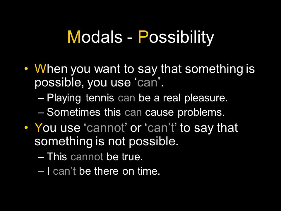 Modals - Possibility If you want to indicate that you are not sure whether something is possible, but you think it is, you use 'could', 'might' or 'may'.