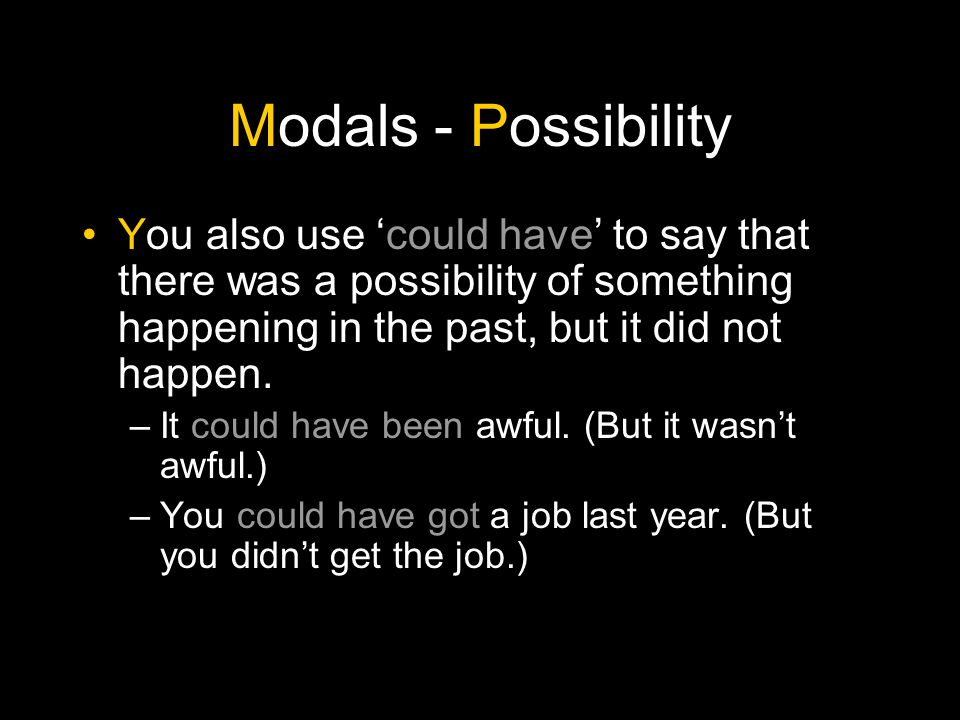 Modals - Possibility You also use 'might have' or 'could have' followed by a past participle to say that if something had happened, then there was a possibility of something else happening.
