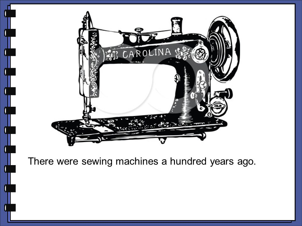 There were sewing machines a hundred years ago.