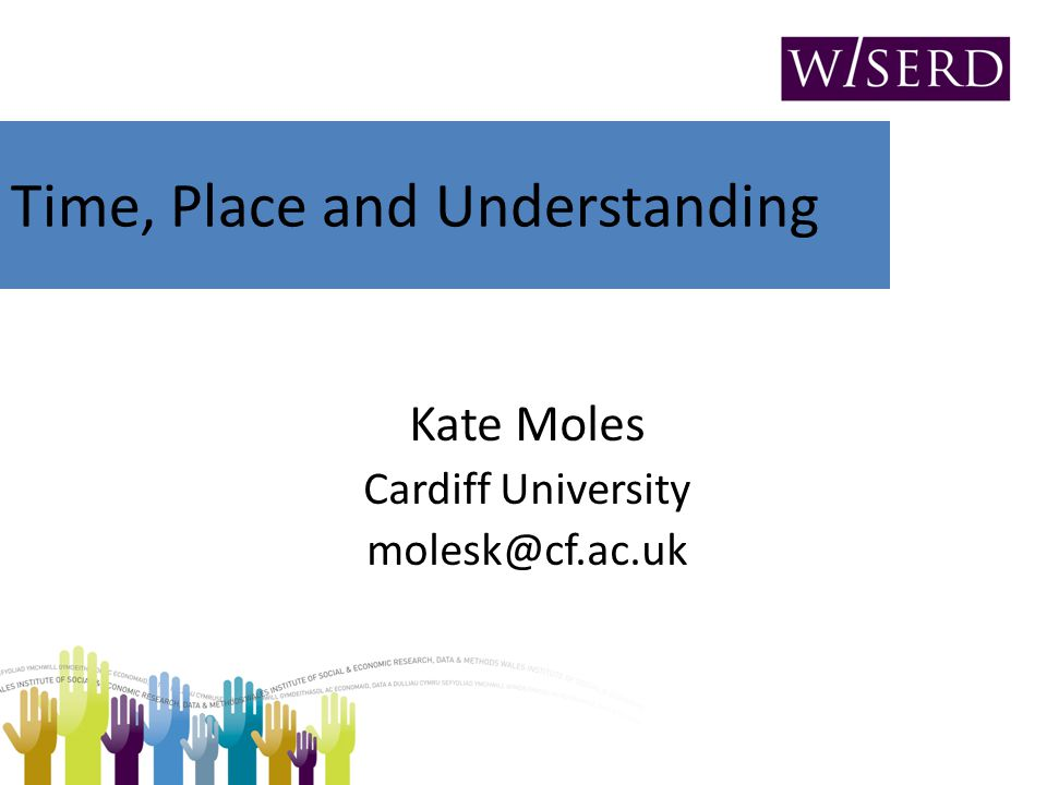 Time, Place and Understanding Kate Moles Cardiff University molesk@cf.ac.uk