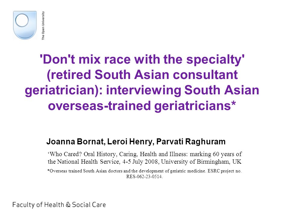 Don t mix race with the specialty (retired South Asian consultant geriatrician): interviewing South Asian overseas-trained geriatricians* Joanna Bornat, Leroi Henry, Parvati Raghuram 'Who Cared.