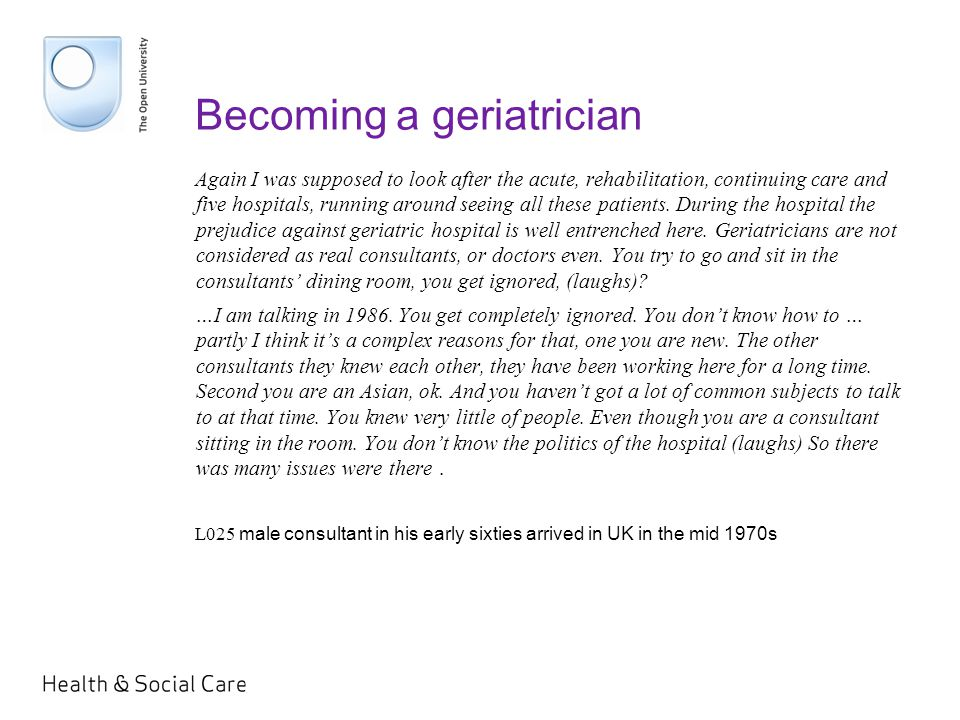 Becoming a geriatrician Again I was supposed to look after the acute, rehabilitation, continuing care and five hospitals, running around seeing all these patients.